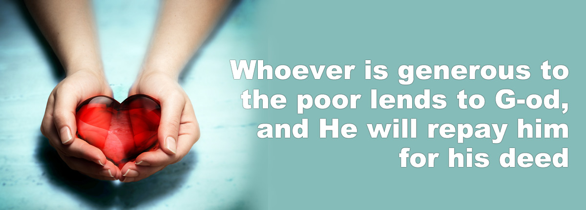 Whoever is generous to the poor lends to G-od, and he wil repay him for his deed